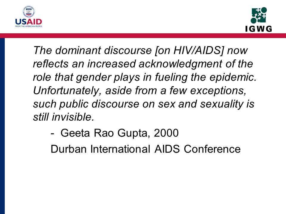 The dominant discourse [on HIV/AIDS] now reflects an increased acknowledgment of the role that gender plays in fueling the epidemic. Unfortunately, aside from a few exceptions, such public discourse on sex and sexuality is still invisible. - Geeta Rao Gupta, 2000 Durban International AIDS Conference